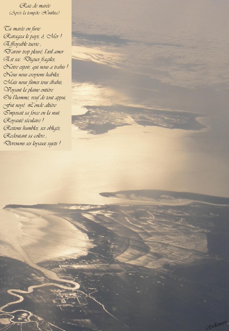 Raz de marée / (Après la tempête Xinthia) / / Ta marée en furie / Ravagea le pays, ô, Mer ! / Effroyable tuerie ; / D'avoir trop pleuré, l'œil amer / Est sec. Digues fragiles, / Notre espoir, qui nous a trahis ! / Nous nous croyions habiles, / Mais nous fûmes tous ébahis, / Voyant la plaine entière / Où l'homme, veuf de tout appui, / Fut noyé. L'onde altière / Imposait sa force en la nuit. / Royauté séculaire ! / Restons humbles, ses obligés, / Redoutant sa colère ; / Devenons ses loyaux sujets ! / / Stellamaris