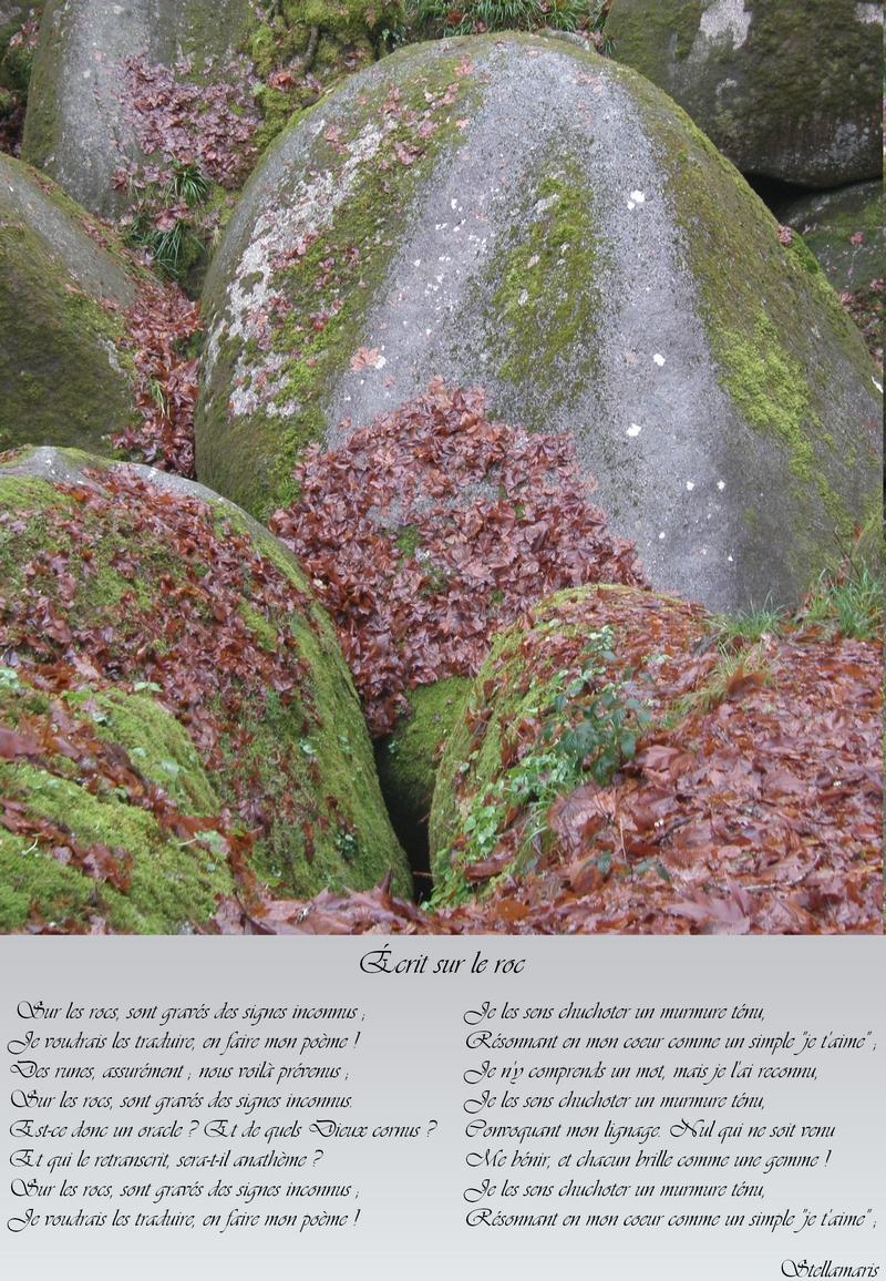 Écrit sur le roc / / Sur les rocs, sont gravés des signes inconnus ; / Je voudrais les traduire, en faire mon poème ! / Des runes, assurément ; nous voilà prévenus ; / Sur les rocs, sont gravés des signes inconnus. / Est-ce donc un oracle ? Et de quels Dieux cornus ? / Et qui le retranscrit, sera-t-il anathème ? / Sur les rocs, sont gravés des signes inconnus ; / Je voudrais les traduire, en faire mon poème ! / / Je les sens chuchoter un murmure ténu, / Résonnant en mon coeur comme un simple