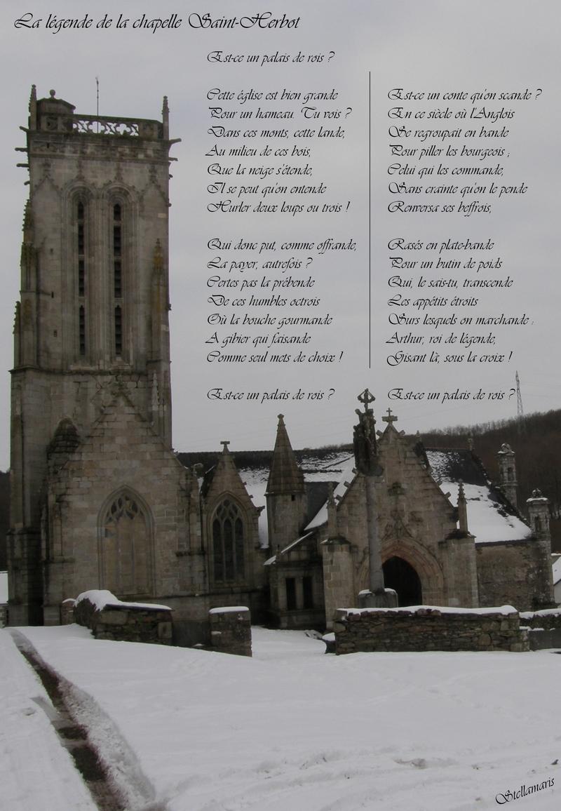 La légende de la chapelle Saint Herbot / / Est-ce un palais de rois ? / / Cette église est bien grande / Pour un hameau. Tu vois ? / Dans ces monts, cette lande, / Au milieu de ces bois, / Que la neige s'étende, / / Il se peut qu'on entende / Hurler deux loups ou trois ! / / Qui donc put, comme offrande, / La payer, autrefois ? / Certes pas la prébende / De ces humbles octrois / Où la bouche gourmande / A gibier qui faisande / Comme seul mets de choix ! / / Est-ce un palais de rois ? / / Est-ce un conte qu'on scande ? / En ce siècle où l'Anglois / Se regroupait en bande / Pour piller les bourgeois ; / Celui qui les commande, / Sans crainte qu'on le pende / Renversa ses beffrois, / / Rasés en plate-bande / Pour un butin de poids / Qui, le sais-tu, transcende / Les appétits étroits / Surs lesquels on marchande : / Arthur, roi de légende, / Gisant là, sous la croix ! / / Est-ce un palais de rois ? / / Stellamaris